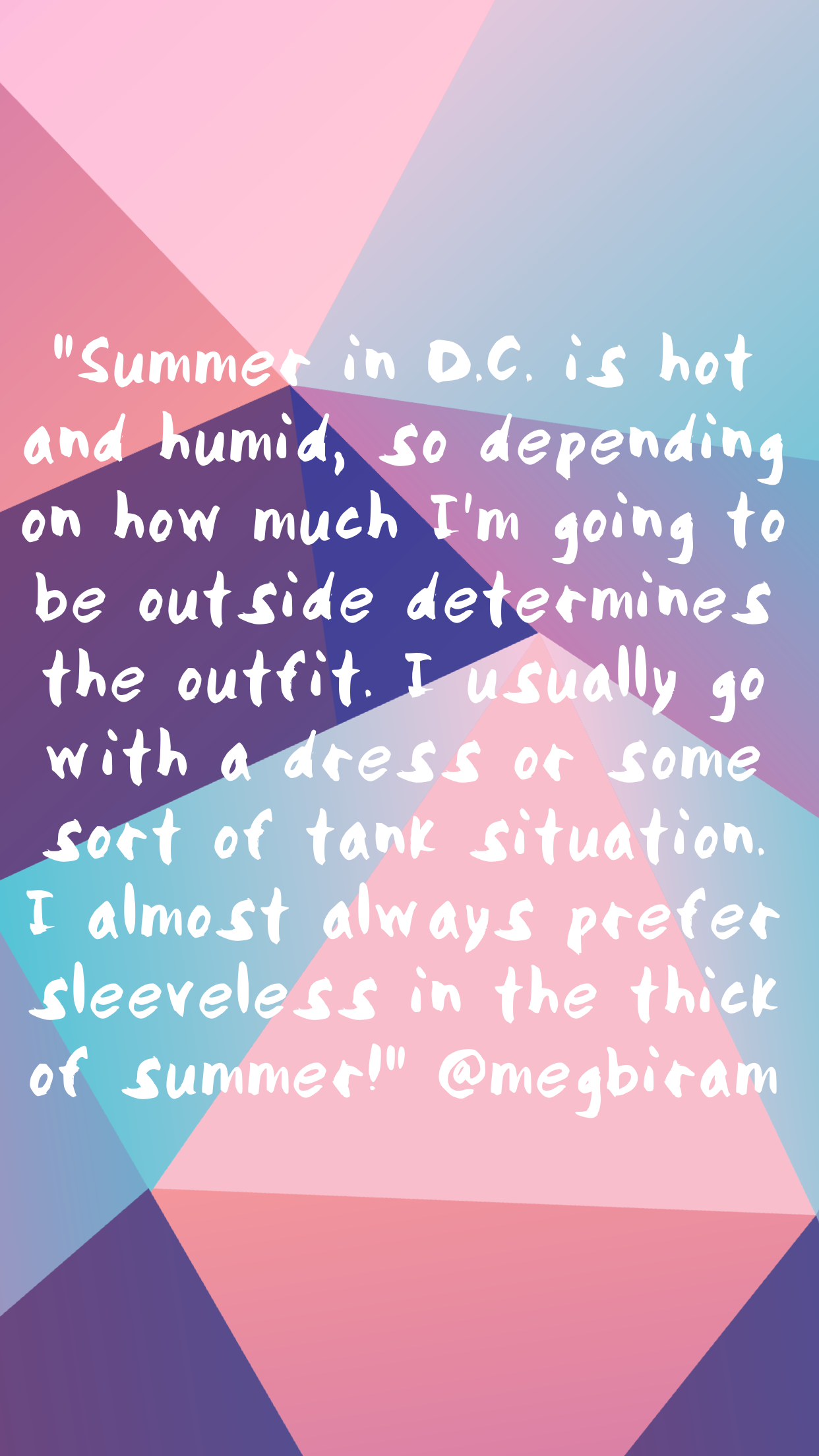 """Summer in D.C. is hot and humid, so depending on how much I'm going to be outside determines the outfit. I usually go with a dress or some sort of tank situation. I almost always prefer sleeveless in the thick of summer!"""